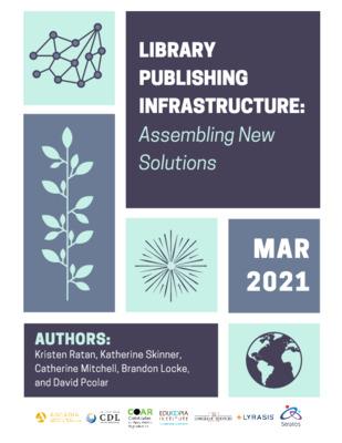 Library Publishing Infrastructure: Assembling New Solutions | KristenRatan,KatherineSkinner,CatherineMitchell,BrandonLocke,andDavid Pcolar| Educopia Institute, 2021