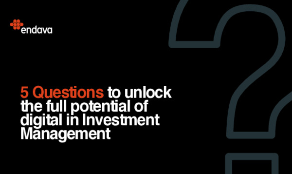 Endava Whitepaper - 5 Questions to unlock the full potential of digital in Investment Management